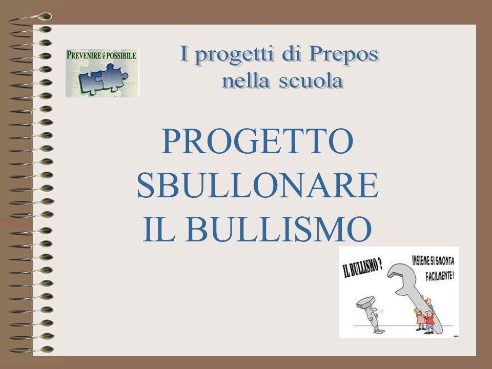 I progetti di Prepos nella scuola PROGETTO SBULLONARE IL BULLISMO
