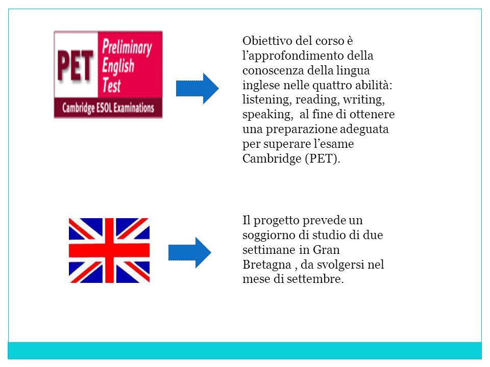 Obiettivo del corso è l'approfondimento della conoscenza della lingua inglese nelle quattro abilità: listening, reading, writing, speaking, al fine di ottenere una preparazione adeguata per superare l'esame Cambridge (PET).