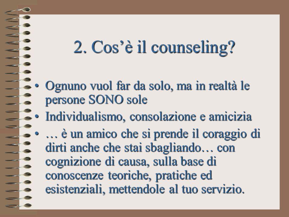 2. Cos'è il counseling Ognuno vuol far da solo, ma in realtà le persone SONO sole. Individualismo, consolazione e amicizia.