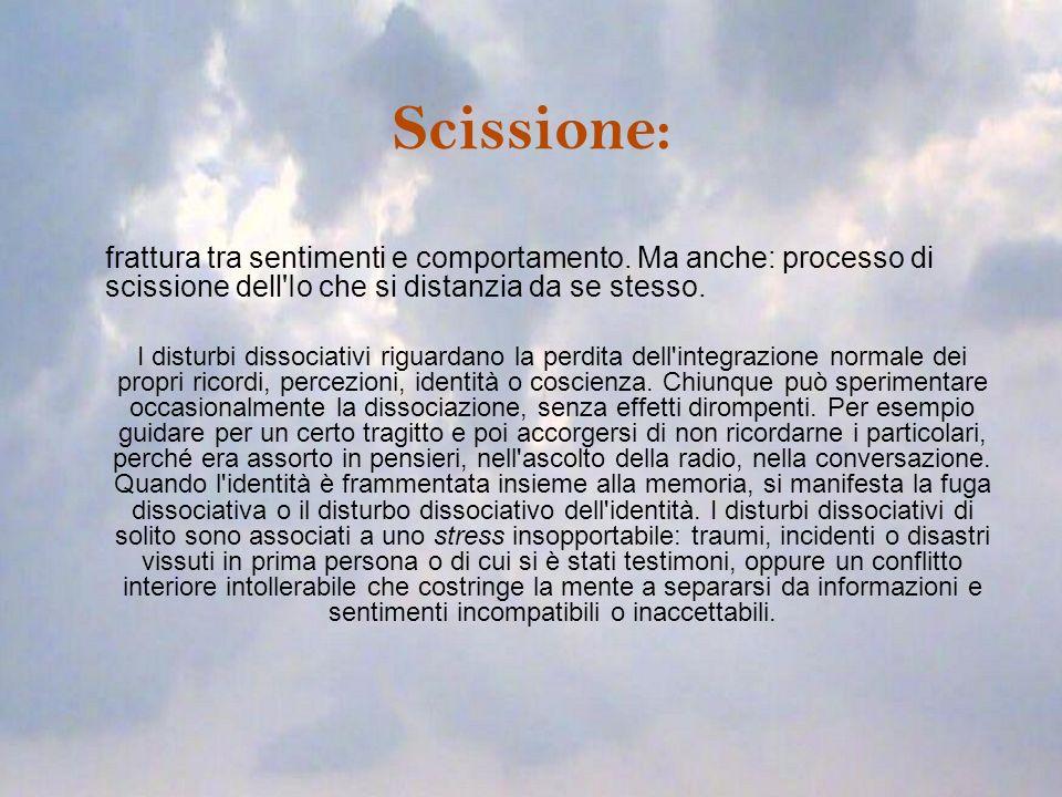 Scissione: frattura tra sentimenti e comportamento. Ma anche: processo di scissione dell Io che si distanzia da se stesso.