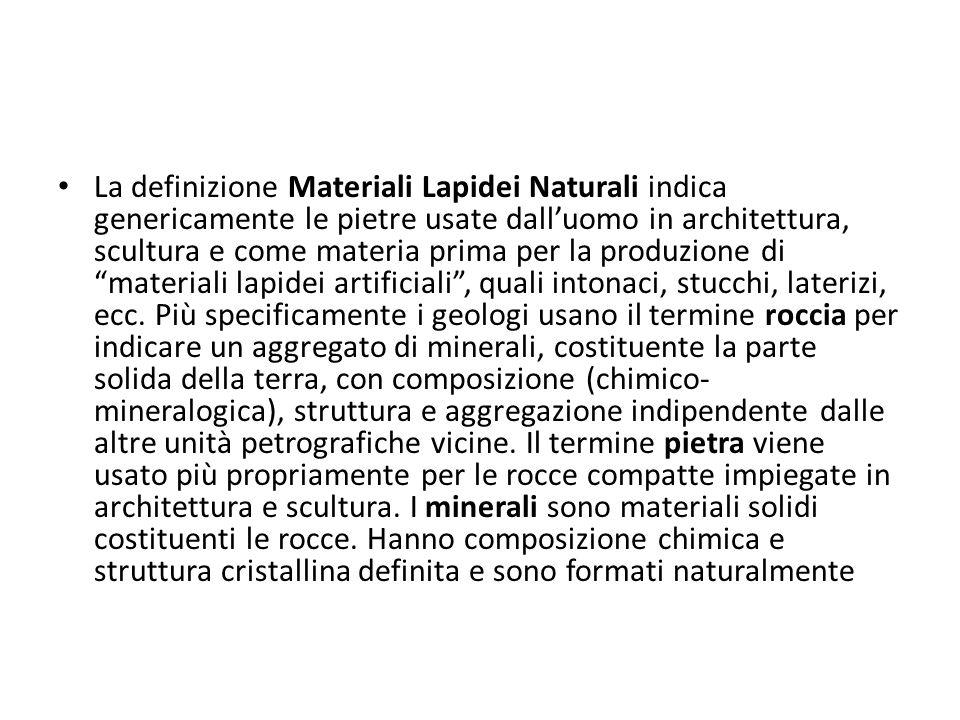 La definizione Materiali Lapidei Naturali indica genericamente le pietre usate dall'uomo in architettura, scultura e come materia prima per la produzione di materiali lapidei artificiali , quali intonaci, stucchi, laterizi, ecc.