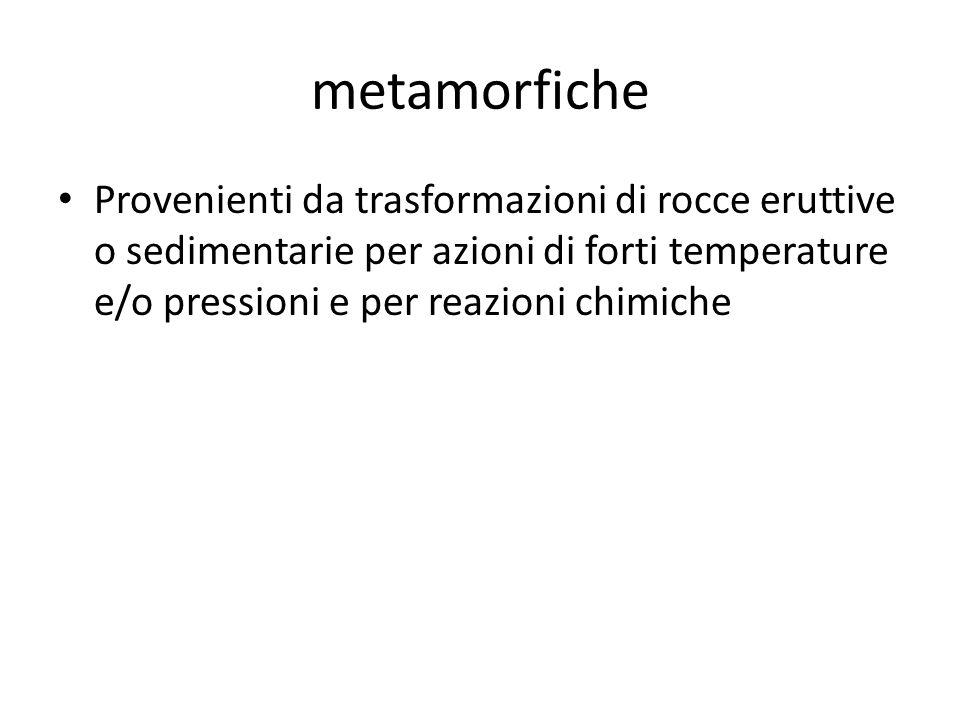 metamorfiche Provenienti da trasformazioni di rocce eruttive o sedimentarie per azioni di forti temperature e/o pressioni e per reazioni chimiche.