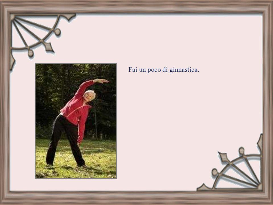Fai un poco di ginnastica.