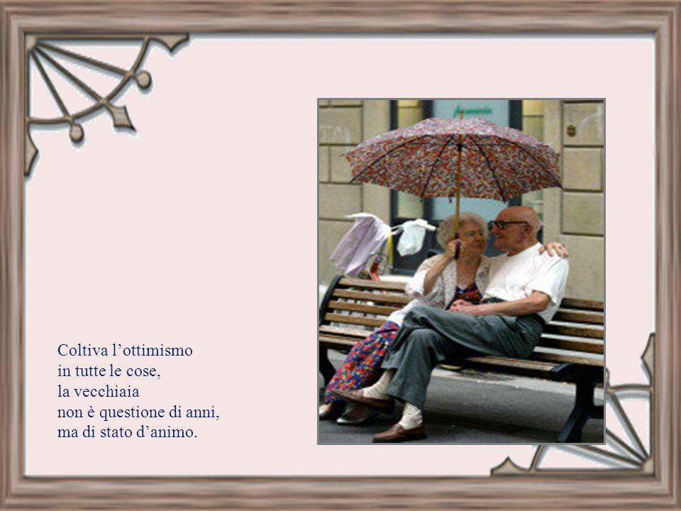 Coltiva l'ottimismo in tutte le cose, la vecchiaia non è questione di anni, ma di stato d'animo.