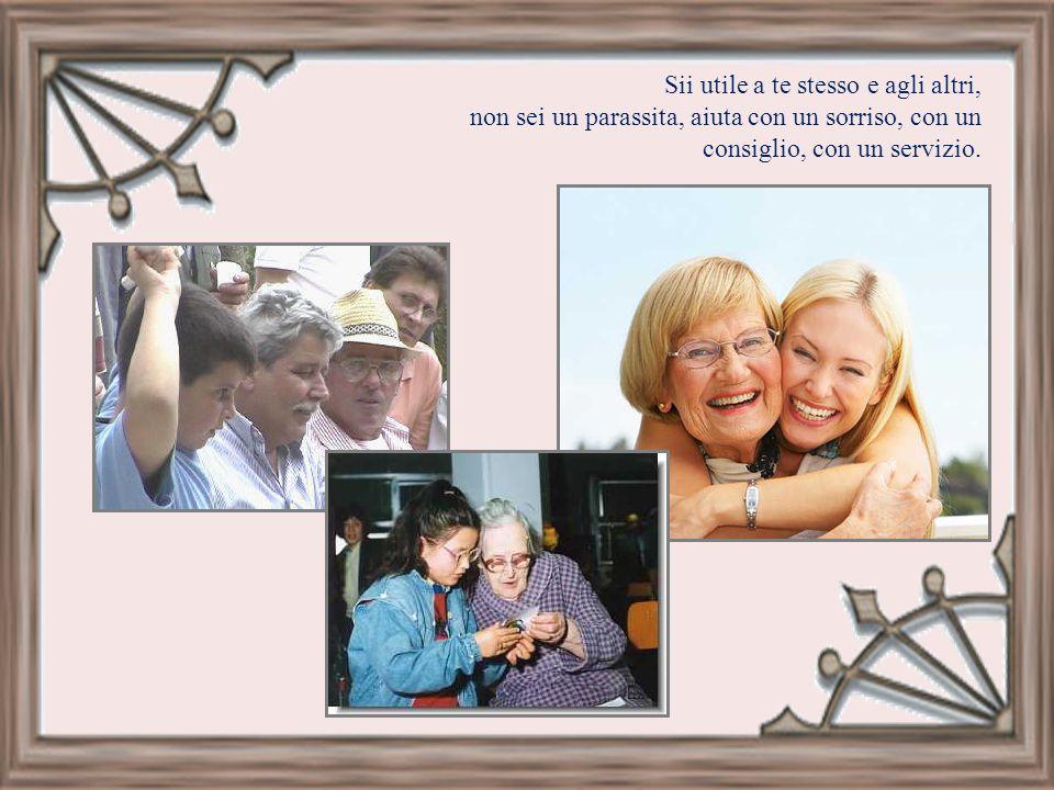 Sii utile a te stesso e agli altri, non sei un parassita, aiuta con un sorriso, con un consiglio, con un servizio.