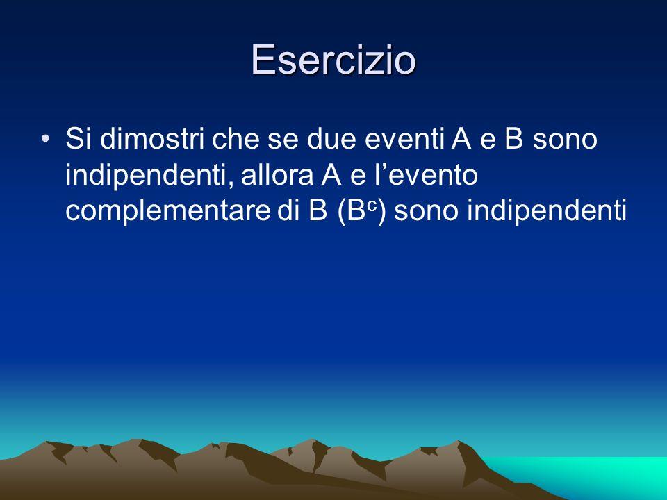 Esercizio Si dimostri che se due eventi A e B sono indipendenti, allora A e l'evento complementare di B (Bc) sono indipendenti.