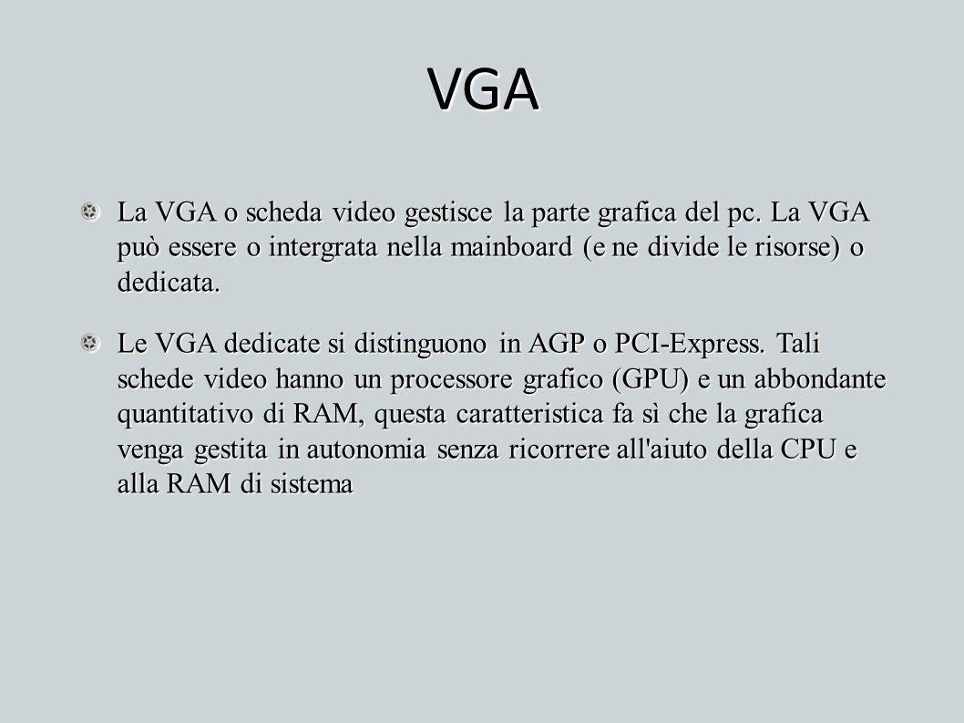 VGA La VGA o scheda video gestisce la parte grafica del pc. La VGA può essere o intergrata nella mainboard (e ne divide le risorse) o dedicata.