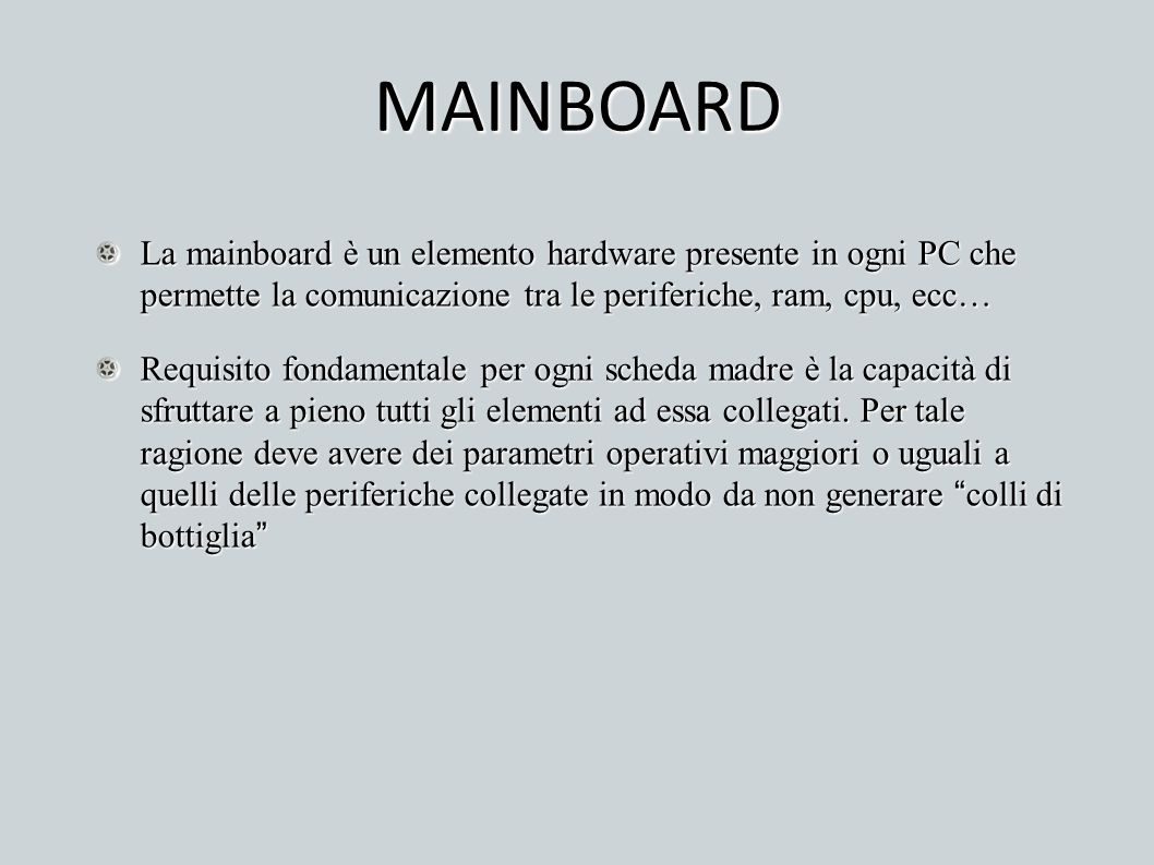 MAINBOARD La mainboard è un elemento hardware presente in ogni PC che permette la comunicazione tra le periferiche, ram, cpu, ecc…