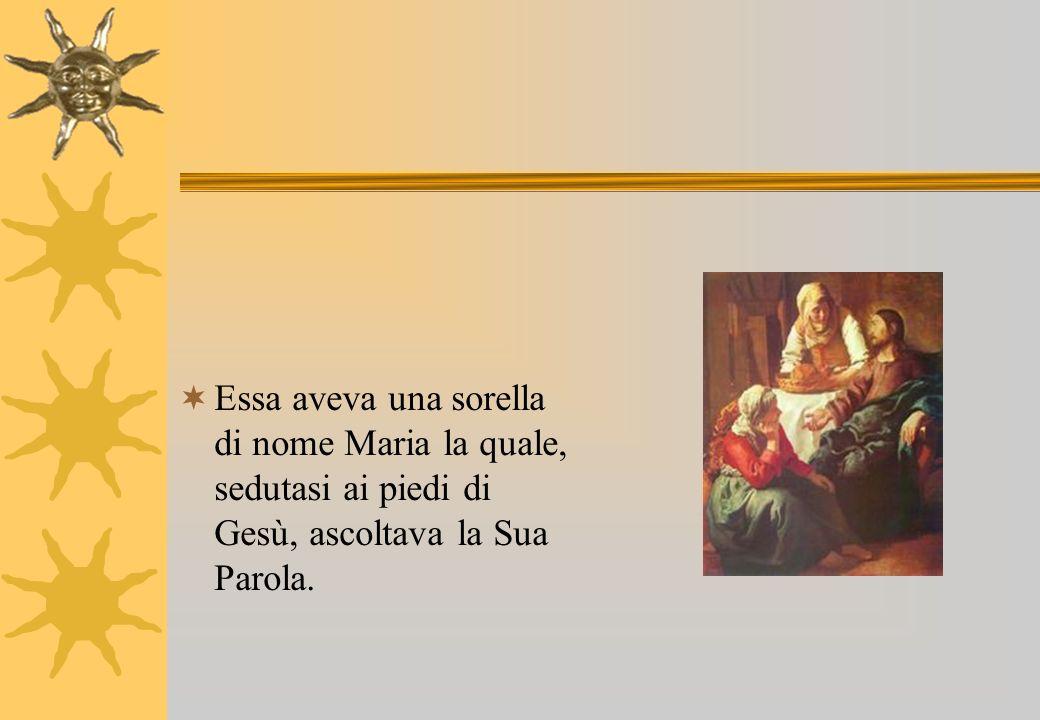 Essa aveva una sorella di nome Maria la quale, sedutasi ai piedi di Gesù, ascoltava la Sua Parola.