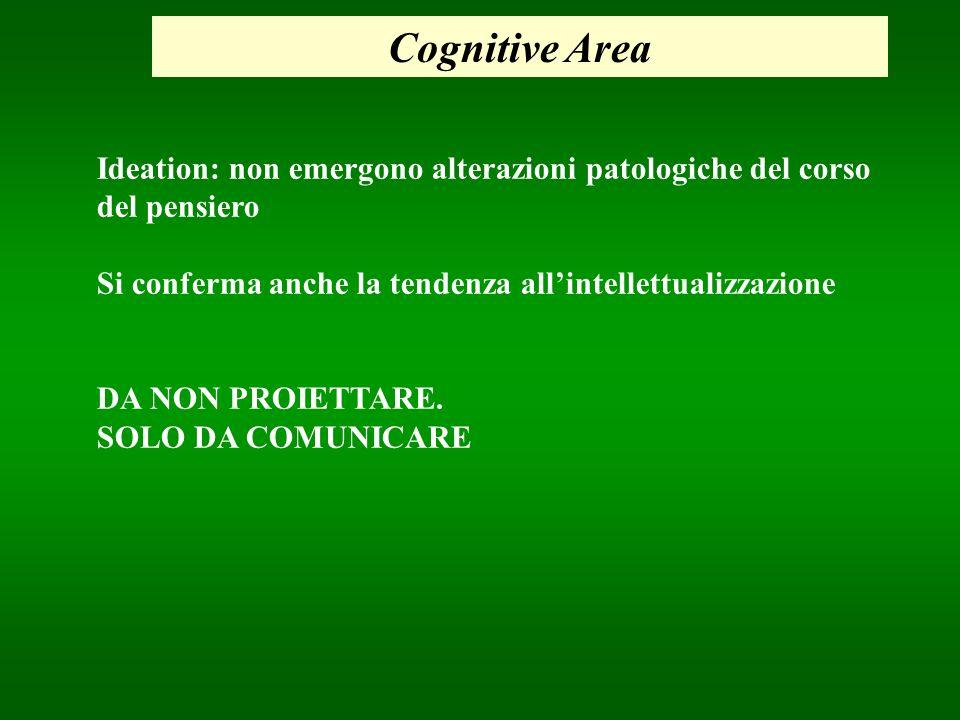 Cognitive Area Ideation: non emergono alterazioni patologiche del corso. del pensiero. Si conferma anche la tendenza all'intellettualizzazione.
