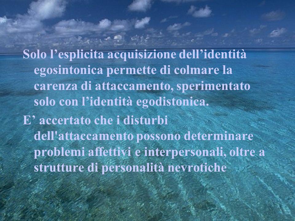 Solo l'esplicita acquisizione dell'identità egosintonica permette di colmare la carenza di attaccamento, sperimentato solo con l'identità egodistonica.
