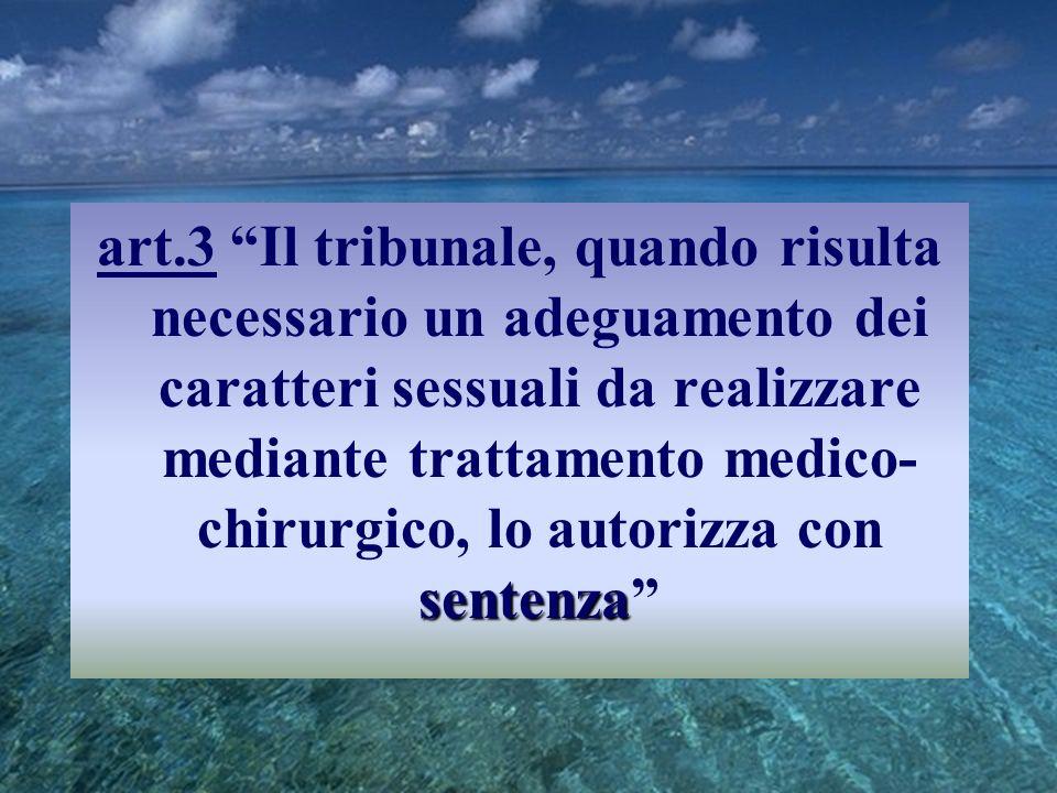 art.3 Il tribunale, quando risulta necessario un adeguamento dei caratteri sessuali da realizzare mediante trattamento medico-chirurgico, lo autorizza con sentenza