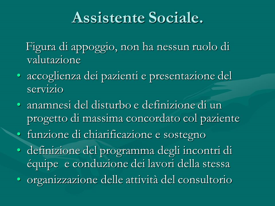Assistente Sociale. Figura di appoggio, non ha nessun ruolo di valutazione. accoglienza dei pazienti e presentazione del servizio.