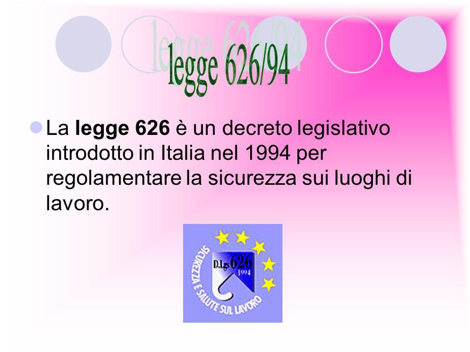 legge 626/94 La legge 626 è un decreto legislativo introdotto in Italia nel 1994 per regolamentare la sicurezza sui luoghi di lavoro.