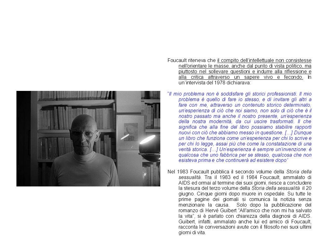 Foucault riteneva che il compito dell'intellettuale non consistesse nell orientare le masse, anche dal punto di vista politico, ma piuttosto nel sollevare questioni e indurre alla riflessione e alla critica attraverso un sapere vivo e fecondo. In un'intervista del 1978 dichiarava: