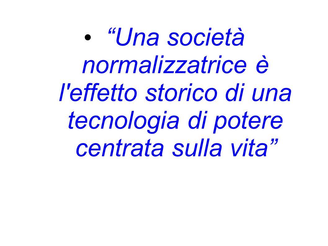 Una società normalizzatrice è l effetto storico di una tecnologia di potere centrata sulla vita