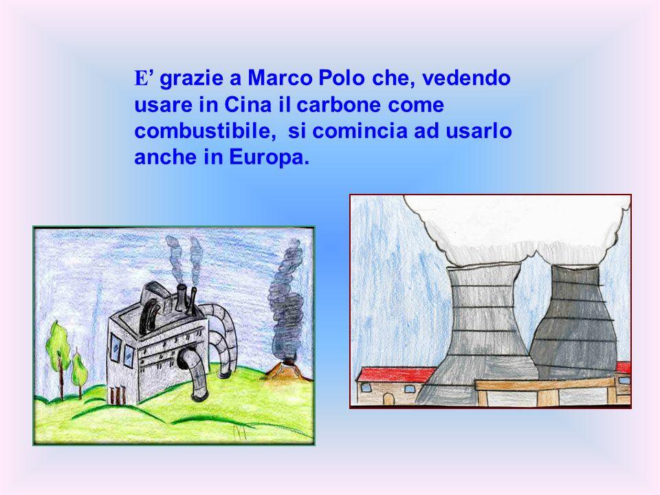 E' grazie a Marco Polo che, vedendo usare in Cina il carbone come combustibile, si comincia ad usarlo anche in Europa.