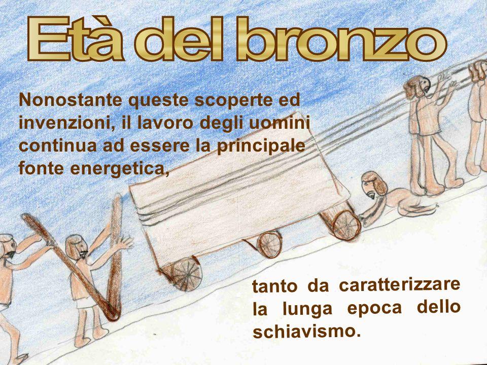 Età del bronzo Nonostante queste scoperte ed invenzioni, il lavoro degli uomini continua ad essere la principale fonte energetica,