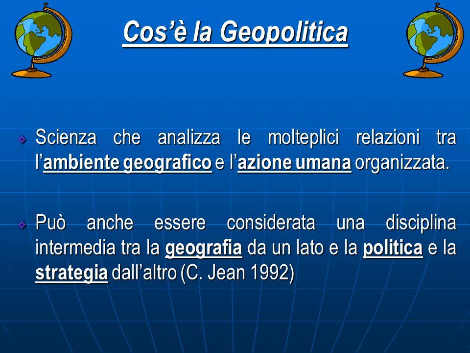 Cos'è la Geopolitica Scienza che analizza le molteplici relazioni tra l'ambiente geografico e l'azione umana organizzata.