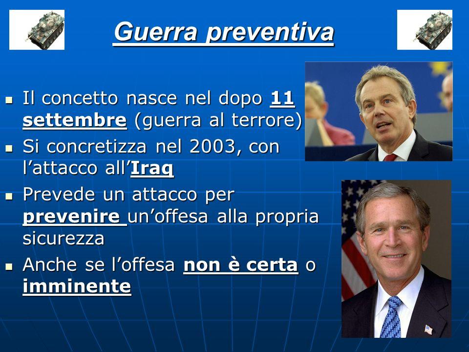 Guerra preventiva Il concetto nasce nel dopo 11 settembre (guerra al terrore) Si concretizza nel 2003, con l'attacco all'Iraq.