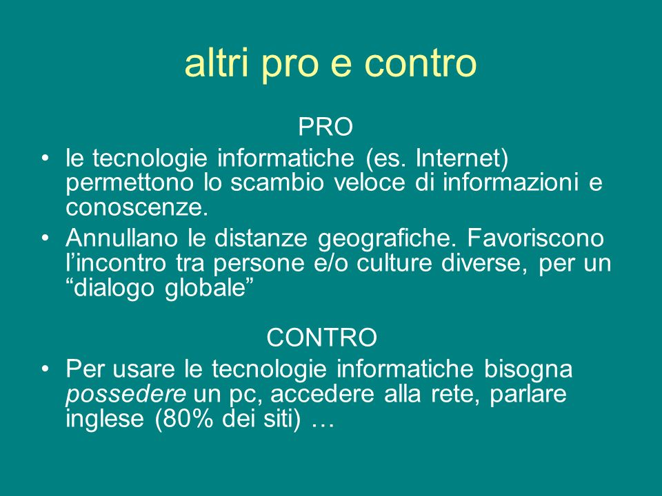 altri pro e contro PRO. le tecnologie informatiche (es. Internet) permettono lo scambio veloce di informazioni e conoscenze.