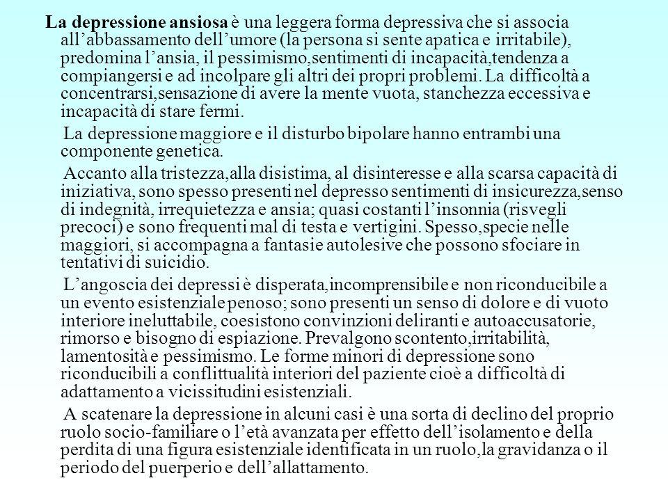 La depressione ansiosa è una leggera forma depressiva che si associa all'abbassamento dell'umore (la persona si sente apatica e irritabile), predomina l'ansia, il pessimismo,sentimenti di incapacità,tendenza a compiangersi e ad incolpare gli altri dei propri problemi. La difficoltà a concentrarsi,sensazione di avere la mente vuota, stanchezza eccessiva e incapacità di stare fermi.