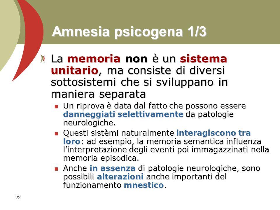 Amnesia psicogena 1/3 La memoria non è un sistema unitario, ma consiste di diversi sottosistemi che si sviluppano in maniera separata.