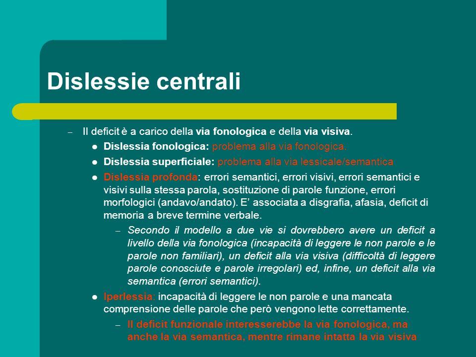 Dislessie centrali Il deficit è a carico della via fonologica e della via visiva. Dislessia fonologica: problema alla via fonologica.