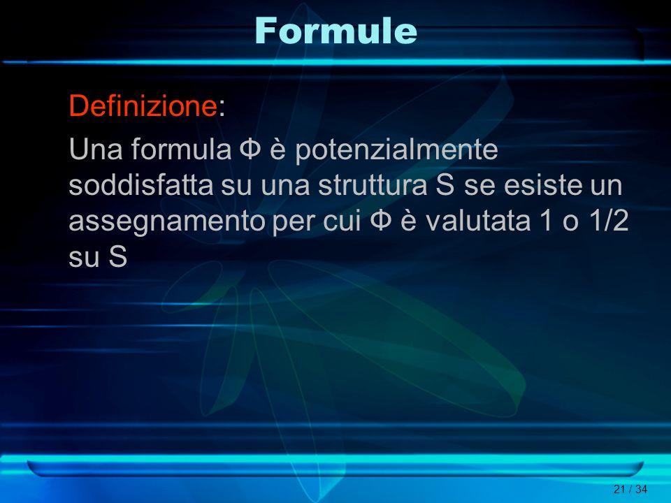 Formule Definizione: Una formula Ф è potenzialmente soddisfatta su una struttura S se esiste un assegnamento per cui Ф è valutata 1 o 1/2 su S.