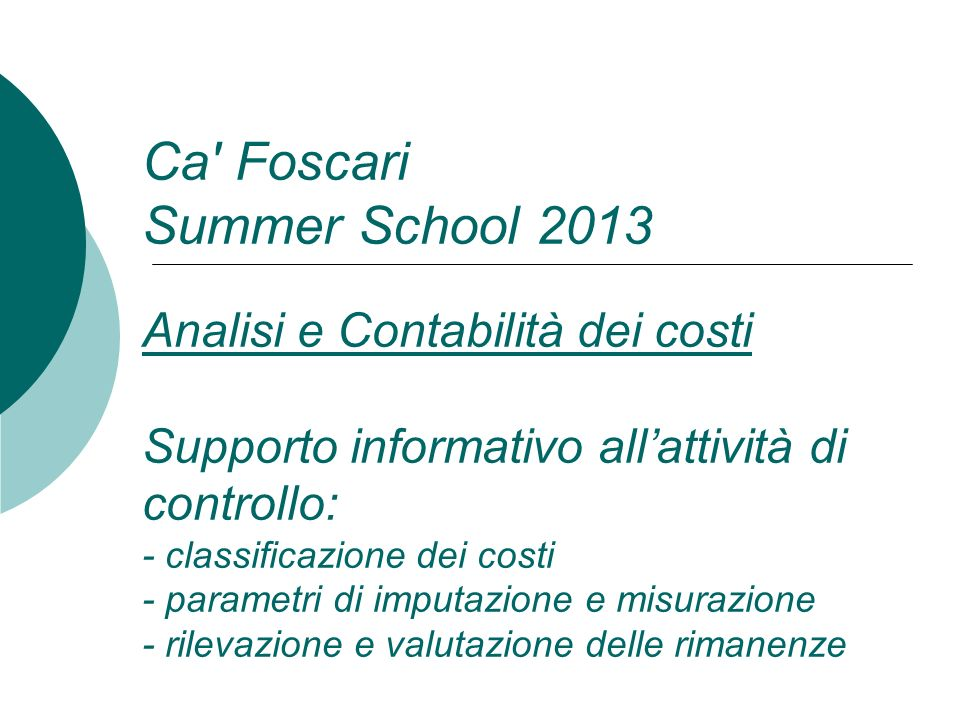 Ca Foscari Summer School 2013 Analisi e Contabilità dei costi Supporto informativo all'attività di controllo: - classificazione dei costi - parametri di imputazione e misurazione - rilevazione e valutazione delle rimanenze