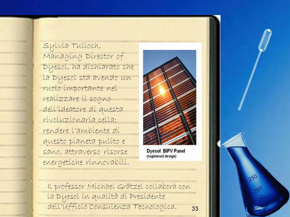 Sylvia Tulloch, Managing Director of Dyesol, ha dichiarato che la Dyesol sta avendo un ruolo importante nel realizzare il sogno dell'ideatore di questa rivoluzionaria cella: rendere l'ambiente di questo pianeta pulito e sano, attraverso risorse energetiche rinnovabili.