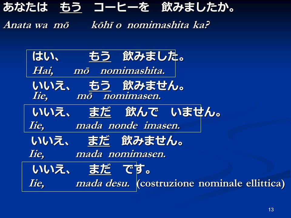 Anata wa mō kōhī o nomimashita ka はい、 もう 飲みました。 Hai, mō nomimashita.