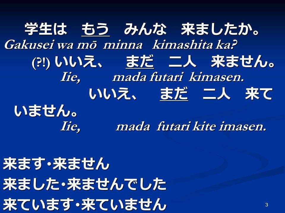 学生は もう みんな 来ましたか。 Gakusei wa mō minna kimashita ka ( !) いいえ、 まだ 二人 来ません。 Iie, mada futari kimasen.