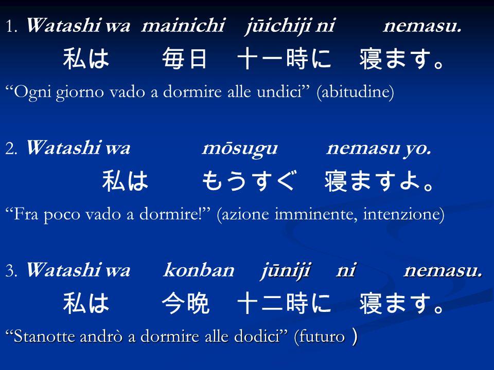 1. Watashi wa mainichi jūichiji ni nemasu.