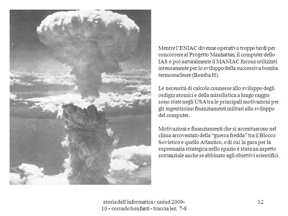Mentre l'ENIAC divenne operativo troppo tardi per concorrere al Progetto Manhattan, il computer dello IAS e poi naturalmente il MANIAC furono utilizzati intensamente per lo sviluppo della successiva bomba termonucleare (Bomba H).