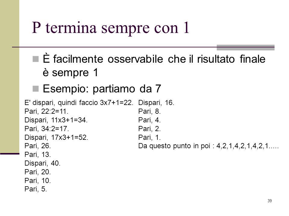 P termina sempre con 1 È facilmente osservabile che il risultato finale è sempre 1. Esempio: partiamo da 7.