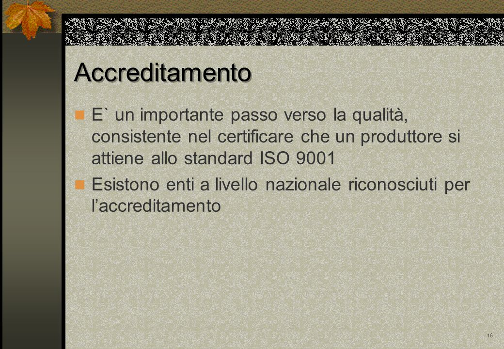 Accreditamento E` un importante passo verso la qualità, consistente nel certificare che un produttore si attiene allo standard ISO 9001.