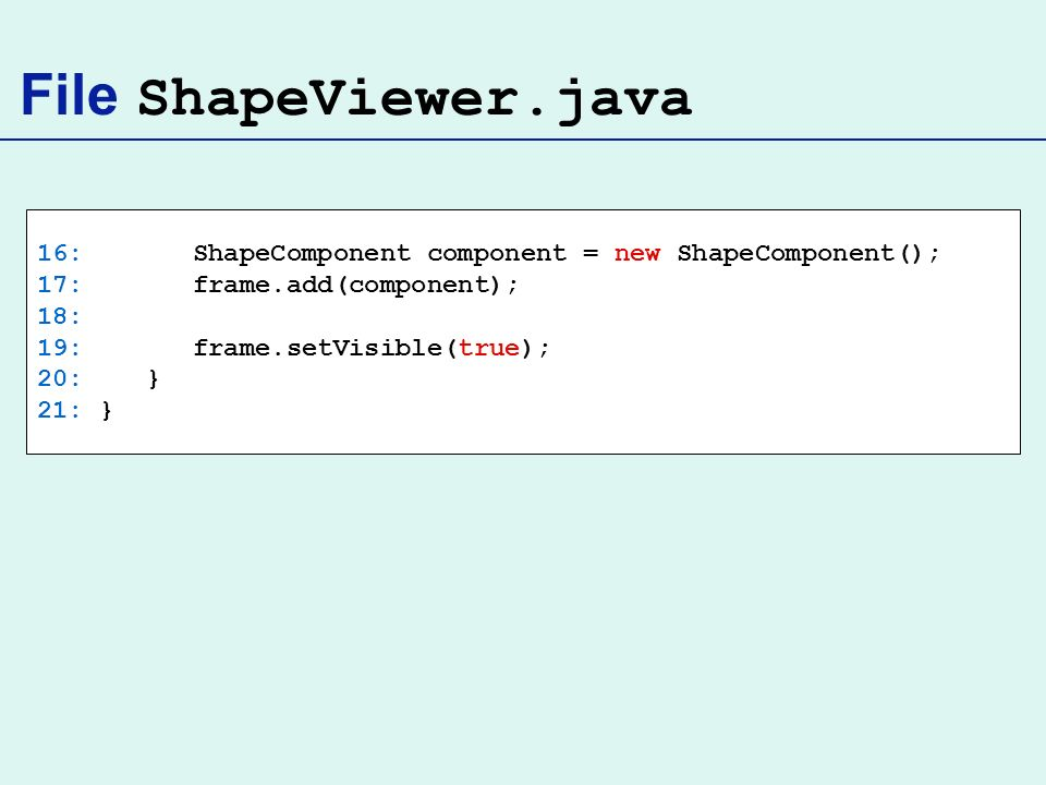 File ShapeViewer.java 16: ShapeComponent component = new ShapeComponent(); 17: frame.add(component);