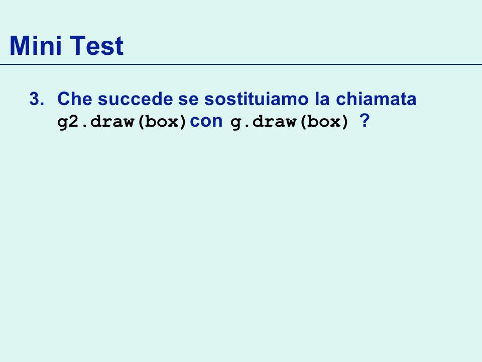 Mini Test Che succede se sostituiamo la chiamata g2.draw(box)con g.draw(box)
