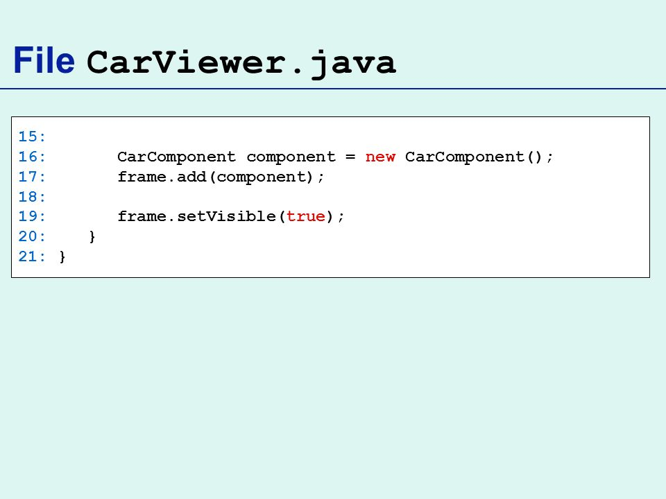 File CarViewer.java 15: 16: CarComponent component = new CarComponent(); 17: frame.add(component);