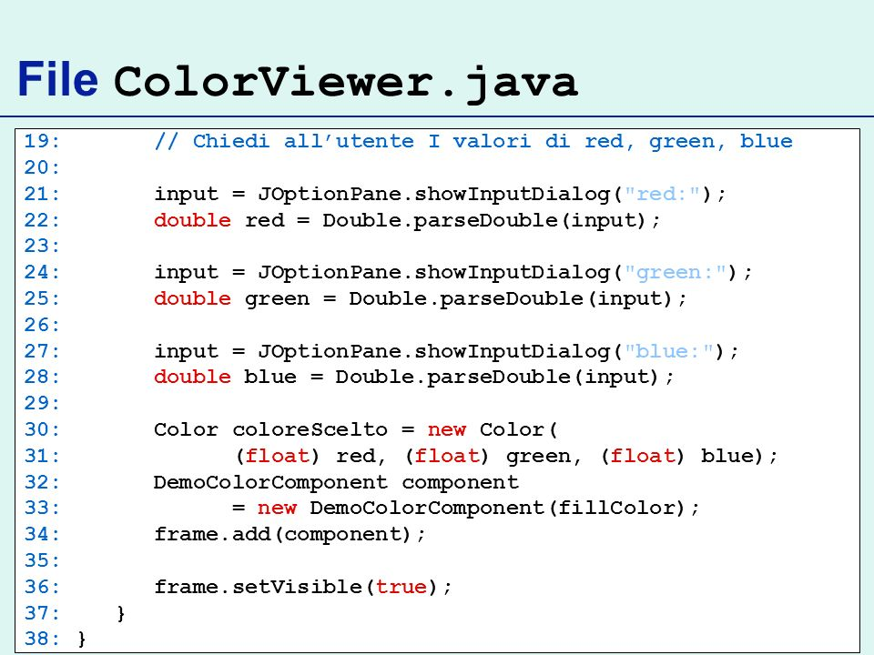 File ColorViewer.java 19: // Chiedi all'utente I valori di red, green, blue. 20: 21: input = JOptionPane.showInputDialog( red: );