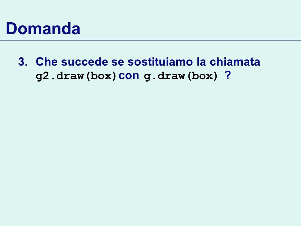 Domanda Che succede se sostituiamo la chiamata g2.draw(box)con g.draw(box)