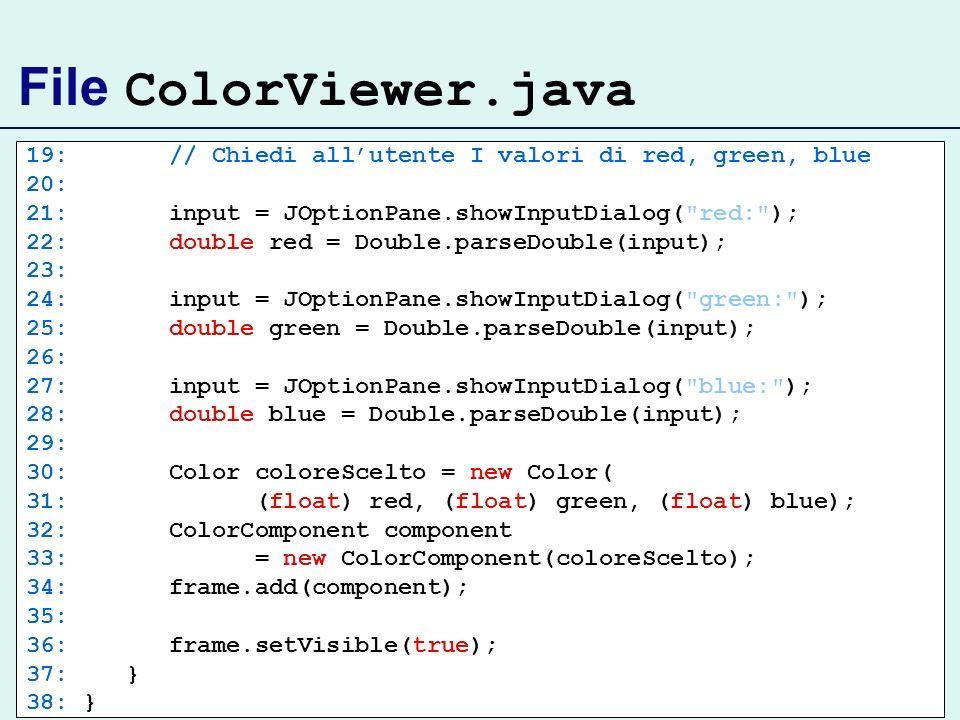File ColorViewer.java 19: // Chiedi all'utente I valori di red, green, blue. 20: 21: input = JOptionPane.showInputDialog( red: );