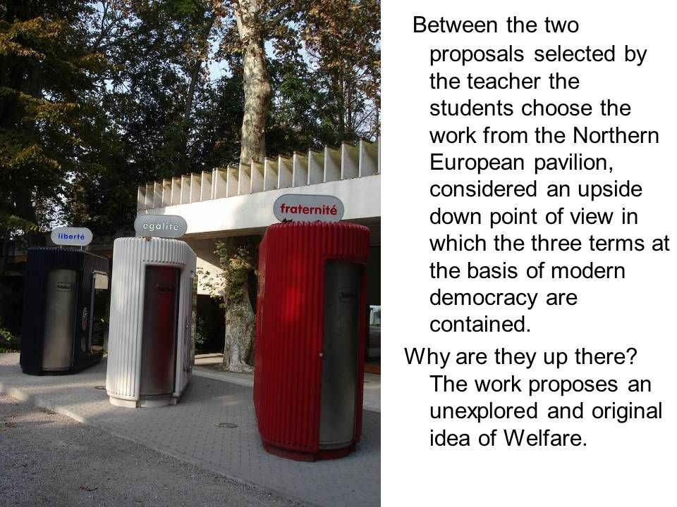 Between the two proposals selected by the teacher the students choose the work from the Northern European pavilion, considered an upside down point of view in which the three terms at the basis of modern democracy are contained.