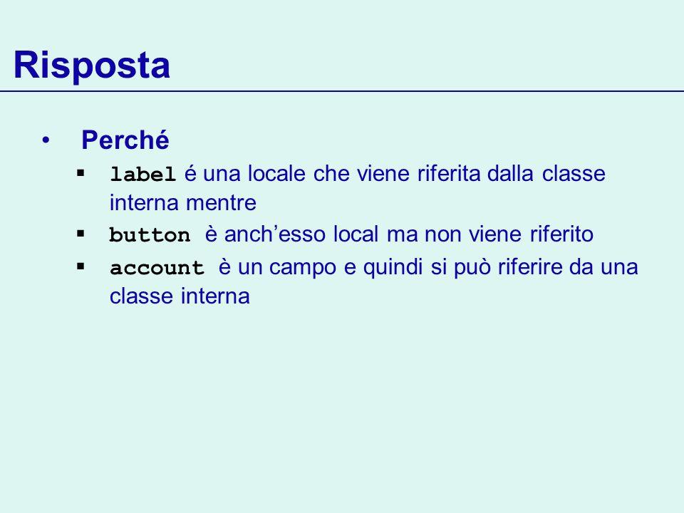 Risposta Perché. label é una locale che viene riferita dalla classe interna mentre. button è anch'esso local ma non viene riferito.