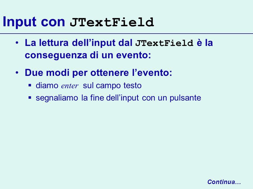 Input con JTextFieldLa lettura dell'input dal JTextField è la conseguenza di un evento: Due modi per ottenere l'evento: