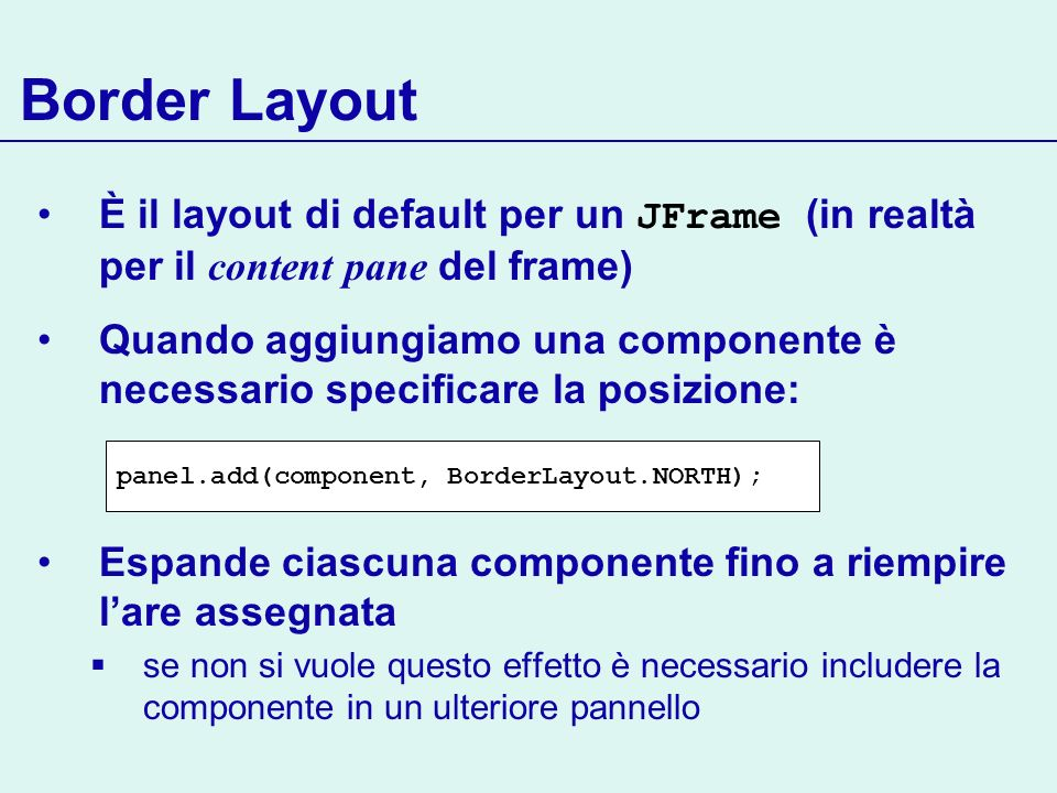 Border Layout È il layout di default per un JFrame (in realtà per il content pane del frame)