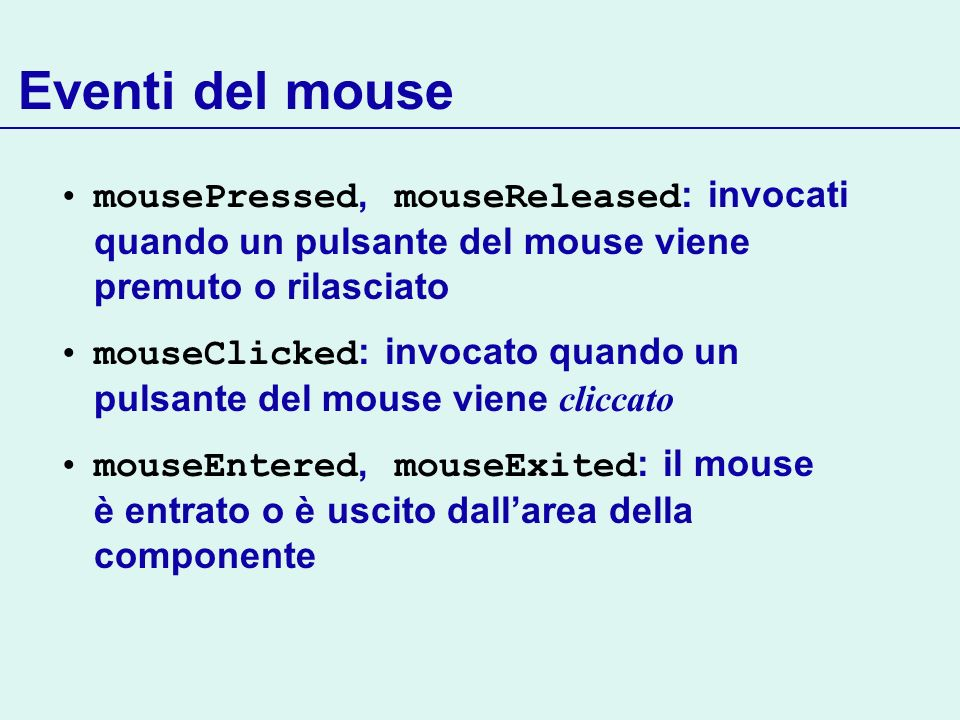 Eventi del mouse mousePressed, mouseReleased: invocati quando un pulsante del mouse viene premuto o rilasciato.