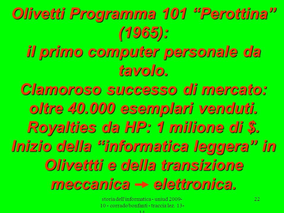 Olivetti Programma 101 Perottina (1965): il primo computer personale da tavolo. Clamoroso successo di mercato: oltre 40.000 esemplari venduti. Royalties da HP: 1 milione di $. Inizio della informatica leggera in Olivettti e della transizione meccanica elettronica.