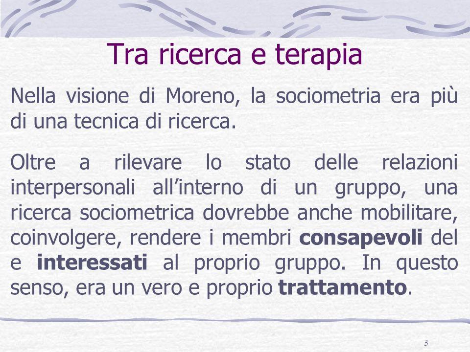 Tra ricerca e terapia Nella visione di Moreno, la sociometria era più di una tecnica di ricerca.